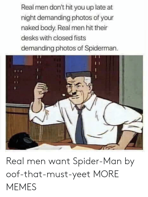 real men: Real men don't hit you up late at  night demanding photos of your  naked body. Real men hit their  desks with closed fists  demanding photos of Spiderman Real men want Spider-Man by oof-that-must-yeet MORE MEMES