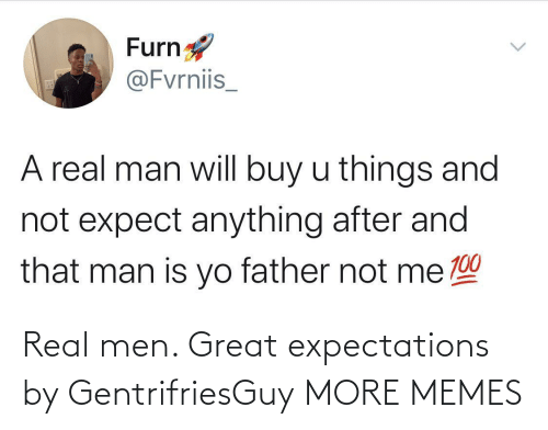 real men: Real men. Great expectations by GentrifriesGuy MORE MEMES