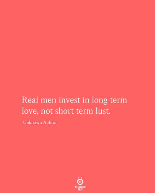 Love, Invest, and Unknown: Real men invest in long term  love, not short term lust.  -Unknown Auhtor  RELATIONSHIP  RULES