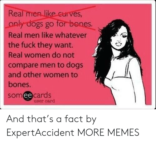real men: Real men like curves,  for banes.  only dogs go  Real men like whatever  the fuck they want.  Real women do not  compare men to dogs  and other women to  bones.  somee cards  user card And that's a fact by ExpertAccident MORE MEMES