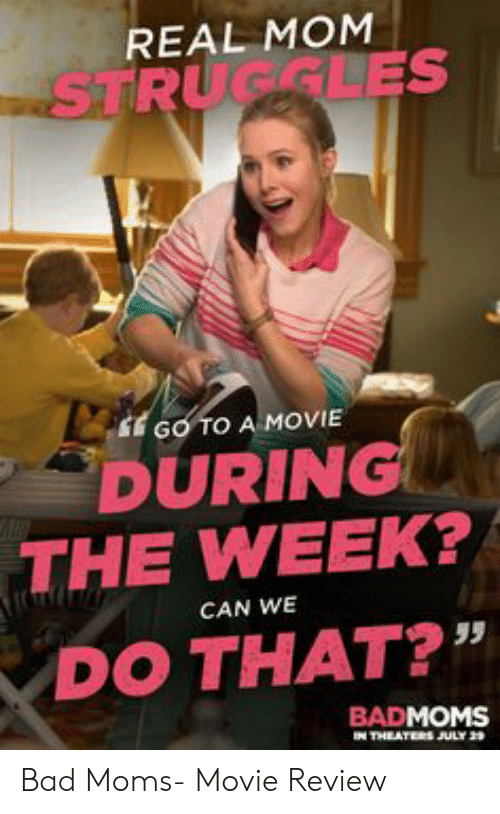 """Bad Mom Meme: REAL MOM  STRUGGLES  EGO TO A MOVIE  DURING  THE WEEK?  CAN WE  DO THAT?""""  BADMOMS  IN THEATERS JULY 2 Bad Moms- Movie Review"""