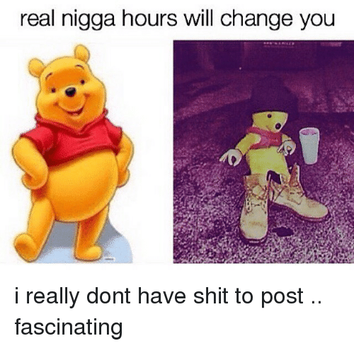 fascination: real nigga hours will change you i really dont have shit to post .. fascinating