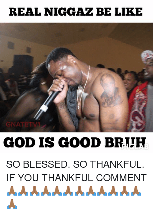 god is good: REAL NIGGAZ BE LIKE  GNATETV  GOD IS GOOD BRTJH SO BLESSED. SO THANKFUL. IF YOU THANKFUL COMMENT 🙏🏾🙏🏾🙏🏾🙏🏾🙏🏾🙏🏾🙏🏾🙏🏾🙏🏾🙏🏾🙏🏾🙏🏾🙏🏾