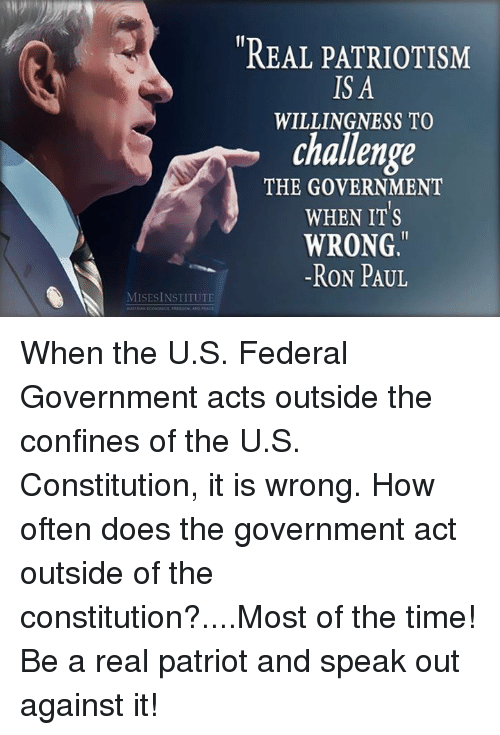Dank, Constitution, and Ron Paul: REAL PATRIOTISM  IS A  WILLINGNESS TO  challenge  THE GOVERNMENT  WHEN ITS  WRONG.  -RON PAUL  MISESİNSTITUTE When the U.S. Federal Government acts outside the confines of the U.S. Constitution, it is wrong.  How often does the government act outside of the constitution?....Most of the time!  Be a real patriot and speak out against it!