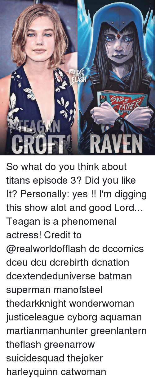 Batman, Memes, and Phenomenal: REAL  WORLD OF  FLASH  FA  CROFT RAVEN So what do you think about titans episode 3? Did you like It? Personally: yes !! I'm digging this show alot and good Lord... Teagan is a phenomenal actress! Credit to @realworldofflash dc dccomics dceu dcu dcrebirth dcnation dcextendeduniverse batman superman manofsteel thedarkknight wonderwoman justiceleague cyborg aquaman martianmanhunter greenlantern theflash greenarrow suicidesquad thejoker harleyquinn catwoman