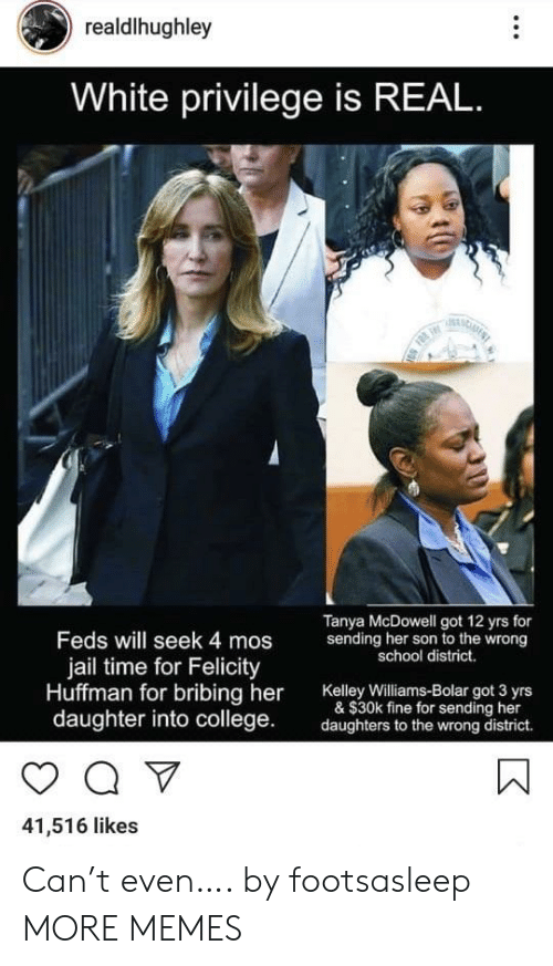 White Privilege: realdlhughley  White privilege is REAL  F  Tanya McDowell got 12 yrs for  sending her son to the wrong  school district.  Feds will seek 4 mos  jail time for Felicity  Huffman for bribing her  daughter into college  Kelley Williams-Bolar got 3 yrs  & $30k fine for sending her  daughters to the wrong district.  41,516 likes Can't even…. by footsasleep MORE MEMES
