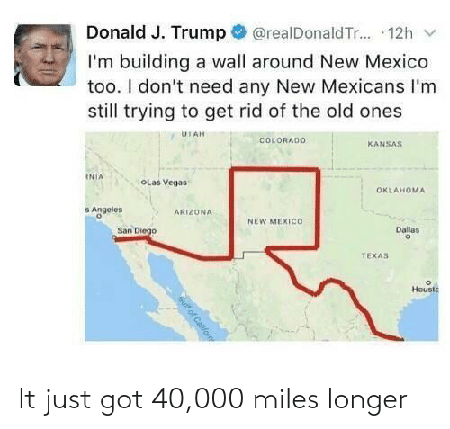 A Wall: @realDonald T... 12h  Donald J. Trump  I'm building a wall around New Mexico  too. I don't need any New Mexicans I'm  still trying to get rid of the old ones  UTAH  COLORADO  KANSAS  RNIA  OLas Vegas  OKLAHOMA  s Angeles  ARIZONA  NEW MEXICO  San Diego  Dallas  TEXAS  Houstc  Gull of Cafom It just got 40,000 miles longer