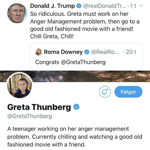 donald: @realDonald Tr.. 1 t  Donald J. Trump  So ridiculous. Greta must work on her  Anger Management problem, then go to a  good old fashioned movie with a friend!  Chill Greta, Chill!  Roma Downey  @RealRo... 20 t  Congrats @GretaThunberg  Følger  Greta Thunberg  @GretaThunberg  A teenager working on her anger management  problem. Currently chilling and watching a good old  fashioned movie with a friend.