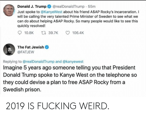 A$AP Rocky, Donald Trump, and Fucking: @realDonaldTrump 55m  Donald J. Trump  Just spoke to @KanyeWest about his friend A$AP Rocky's incarceration. I  will be calling the very talented Prime Minister of Sweden to see what we  can do about helping A$AP Rocky. So many people would like to see this  quickly resolved!  t 39.7K  10.8K  106.4K  The Fat Jewish  @FATJEW  Replying to @realDonaldTrump and @kanyewest  Imagine 5 years ago someone telling you that President  Donald Trump spoke to Kanye West on the telephone so  they could devise a plan to free ASAP Rocky from  Swedish prison. 2019 IS FUCKING WEIRD.
