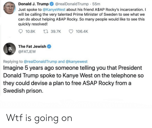 A$AP Rocky, Donald Trump, and Kanye: @realDonaldTrump 55m  Donald J. Trump  Just spoke to @KanyeWest about his friend A$AP Rocky's incarceration. I  will be calling the very talented Prime Minister of Sweden to see what we  can do about helping A$AP Rocky. So many people would like to see this  quickly resolved!  t39.7K  10.8K  106.4K  The Fat Jewish  @FATJEW  Replying to @realDonald Trump and @kanyewest  Imagine 5 years ago someone telling you that President  Donald Trump spoke to Kanye West on the telephone so  they could devise a plan to free ASAP Rocky from a  Swedish prison Wtf is going on