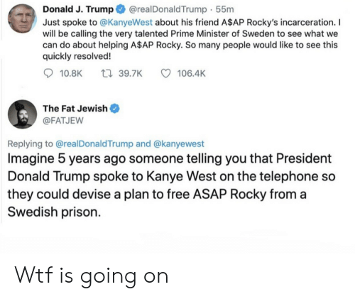 A$AP Rocky, Donald Trump, and Kanye: @realDonaldTrump 55m  Donald J. Trump  Just spoke to @KanyeWest about his friend A$AP Rocky's incarceration. I  will be calling the very talented Prime Minister of Sweden to see what we  can do about helping A$AP Rocky. So many people would like to see this  quickly resolved!  t 39.7K  10.8K  106.4K  The Fat Jewish  @FATJEW  Replying to @realDonald Trump and @kanyewest  Imagine 5 years ago someone telling you that President  Donald Trump spoke to Kanye West on the telephone so  they could devise a plan to free ASAP Rocky from a  Swedish prison Wtf is going on