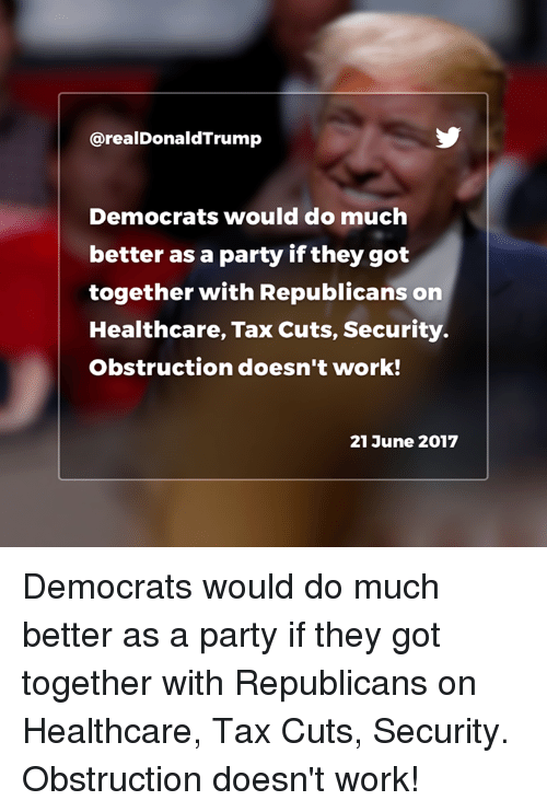 Party, Work, and Got: @realDonaldTrump  Democrats would do much  better as a party if they got  together with Republicans on  Healthcare, Tax Cuts, Security.  Obstruction doesn't work!  21 June 2017 Democrats would do much better as a party if they got together with Republicans on Healthcare, Tax Cuts, Security. Obstruction doesn't work!