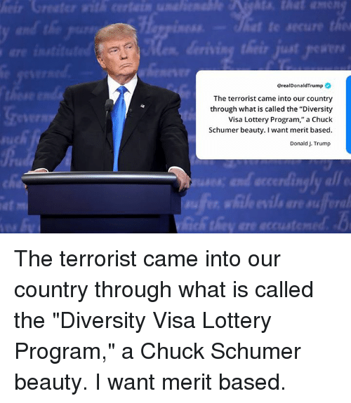 "The Terrorist: @realDonaldTrump  The terrorist came into our country  through what is called the ""Diversity  Visa Lottery Program,"" a Chuck  Schumer beauty. I want merit based  Donald J. Trump  IR  at  fe The terrorist came into our country through what is called the ""Diversity Visa Lottery Program,"" a Chuck Schumer beauty. I want merit based."