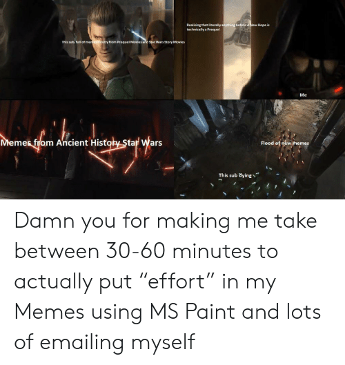 """Memes, Movies, and Star Wars: Realising that literally anything before A New Hope is  technically a Prequel  This sub, full of memes mostly from Prequel Movies and Star Wars Story Movies  Me  Memes fram Ancient History Star Wars  Flood of new memes  This sub dying Damn you for making me take between 30-60 minutes to actually put """"effort"""" in my Memes using MS Paint and lots of emailing myself"""