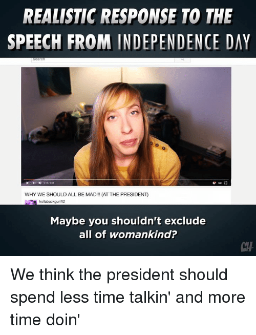 Independence Day: REALISTIC RESPONSE TO THE  SPEECH FROM INDEPENDENCE DAY  WHY WE SHOULD ALL BE MAD!!! (AT THE PRESIDENT)  hollabackguri4D  Maybe you shouldn't exclude  all of womankind?  CH We think the president should spend less time talkin' and more time doin'