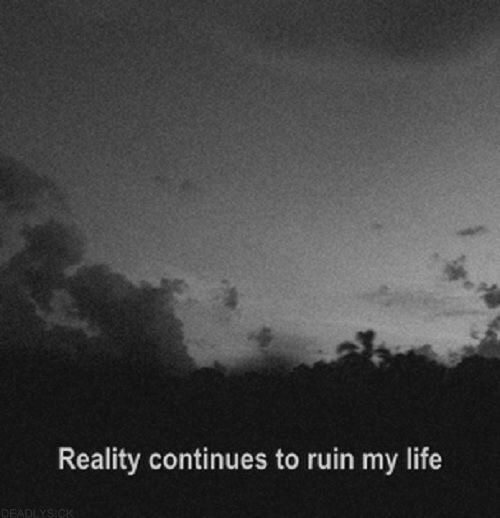 Life, Reality, and Continues: Reality continues to ruin my life  ADLYSICK