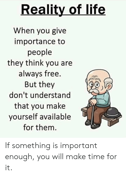 Life, Memes, and Free: Reality of life  When you give  importance to  people  they think you are  alwavs free.  But they  don't understand  that you make  yourself available  for thenm If something is important enough, you will make time for it.