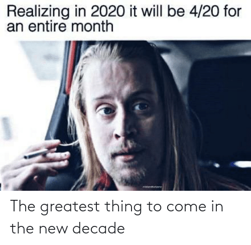 The New: Realizing in 2020 it will be 4/20 for  an entire month The greatest thing to come in the new decade