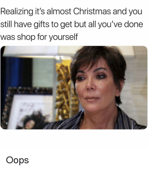 Christmas, Girl Memes, and Shop: Realizing it's almost Christmas and you  still have gifts to get but all you've done  was shop for yourself Oops