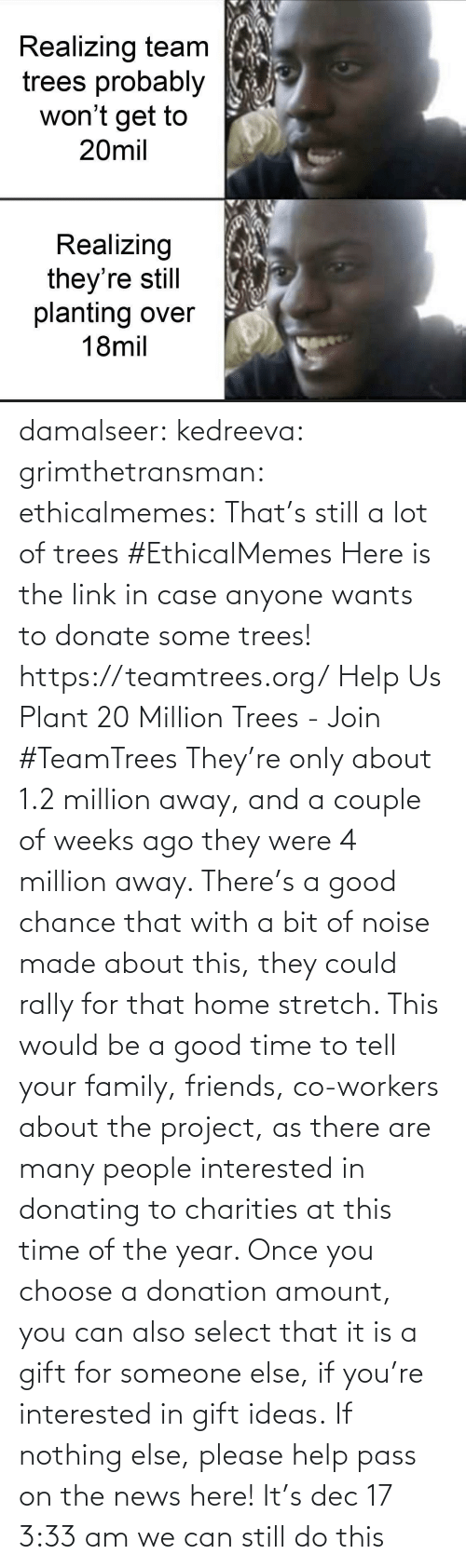 couple: Realizing team  trees probably  won't get to  20mil  Realizing  they're still  planting over  18mil damalseer:  kedreeva: grimthetransman:  ethicalmemes:  That's still a lot of trees #EthicalMemes   Here is the link in case anyone wants to donate some trees!  https://teamtrees.org/ Help Us Plant 20 Million Trees - Join #TeamTrees  They're only about 1.2 million away, and a couple of weeks ago they were 4 million away. There's a good chance that with a bit of noise made about this, they could rally for that home stretch. This would be a good time to tell your family, friends, co-workers about the project, as there are many people interested in donating to charities at this time of the year. Once you choose a donation amount, you can also select that it is a gift for someone else, if you're interested in gift ideas. If nothing else, please help pass on the news here!    It's dec 17 3:33 am we can still do this