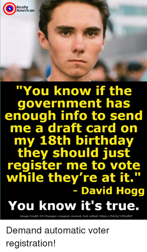 "Birthday, True, and American: Reall  American  ""You know if the  government has  enough info to send  me a draft card on  my 18th birthday  they should just  register me to vote  while they're at it.""  - David Hogg  You know it's true.  Image Credits CS Changess cropped, resized, text added. https://bit.ly/23Pm81P Demand automatic voter registration!"
