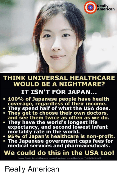 A Nightmare: Reall  Americarn  THINK UNIVERSAL HEALTHCARE  WOULD BE A NIGHTMARE?  IT ISN'T FOR JAPAN..  . 100% of Japanese people have health  coverage, regardless of their income.  They spend half of what the USA does.  They get to choose their own doctors,  and see them twice as often as we do.  They have the world's longest life  expectancy, and second lowest infant  mortality rate in the world.  . 95% of Japan's healthcare is non-profit.  The Japanese government caps fees for  medical services and pharmaceuticals.  We could do this in the USA too!  Image Credit: Pexels Changes: cropped, resized, text added. http://bit.ly/2COHAld Really American
