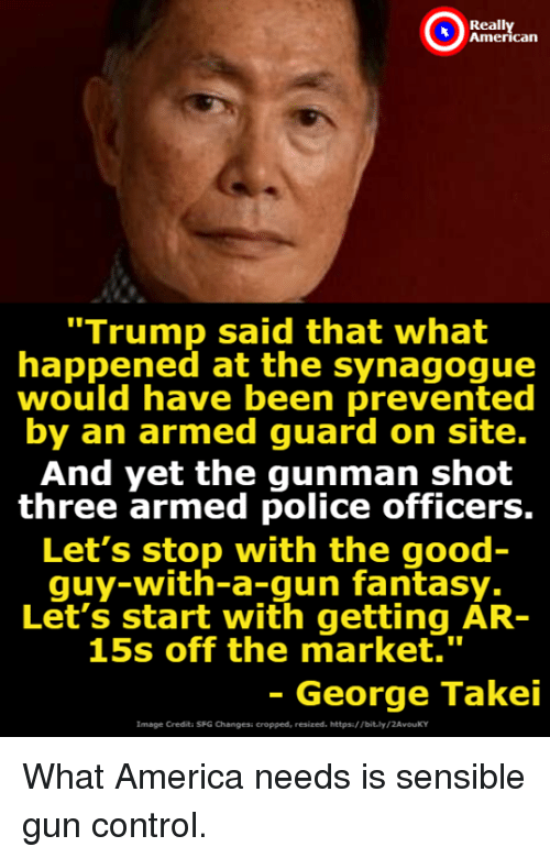 "Gunman: Reall  can  ""Trump said that what  happened at the synagogue  would have been prevented  by an armed guard on site.  And yet the gunman shot  three armed police officers.  Let's stop with the good  quy-with-a-gun fantasy.  Let's start with getting AR-  15s off the market.""  - George Takei  Image Credita SFG Changesi cropped, resized. https/ Tbit.ly/2AvouKY What America needs is sensible gun control."