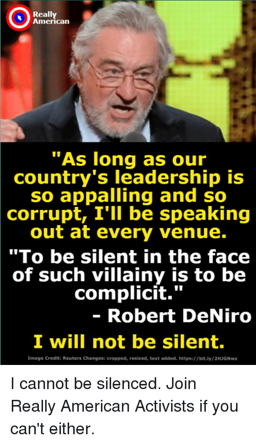 """American, Image, and Reuters: Really  American  As long as our  country's leadership is  so appalling and so  corrupt, I'lI be speaking  out at every venue.  """"To be silent in the face  of such villainy is to be  complicit.""""  - Robert DeNiro  I will not be silent.  Image Credit: Reuters Changes: cropped, resized, text added. https://bit.ly/2HJGNwz I cannot be silenced. Join Really American Activists if you can't either."""