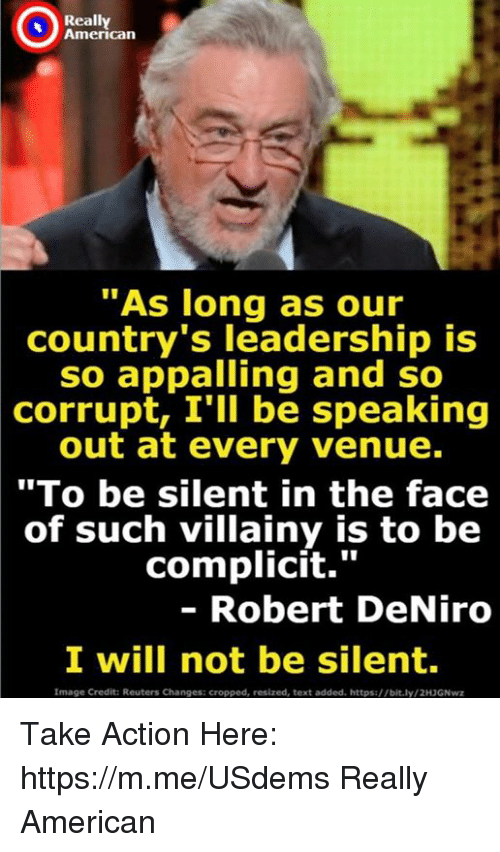 "American, Image, and Reuters: Really  American  ""As long as our  country's leadership is  so appalling and so  corrupt, I'll be speaking  out at every venue.  ""To be silent in the face  of such villainy is to be  complicit.""  - Robert DeNiro  I will not be silent  Image Credit: Reuters Changes: cropped, resized, text added. https://bit.ly/2H3GNwz Take Action Here: https://m.me/USdems Really American"