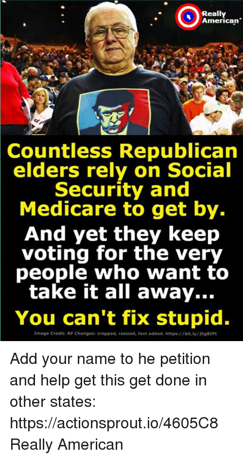 "American, Help, and Image: Really  American""  Countless Republican  elders rely on Social  Security and  Medicare to get by.  And yet they keep  voting for the very  people who want to  take it all away...  You can't fix stupid.  Image Credit: RF Changes: cropped, resized, text added. https://bit.ly/2t98IPt Add your name to he petition and help get this get done in other states: https://actionsprout.io/4605C8 Really American"