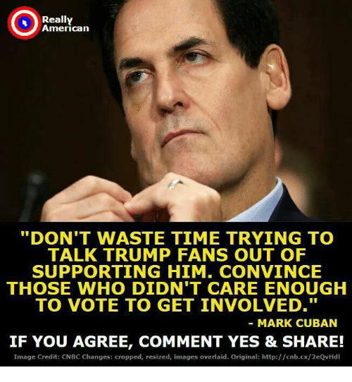 """Credited: Really  American  """"DON'T WASTE TIME TRYING TO  TALK TRUMP FANS OUT OF  SUPPORTING HIM. CONVINCE  THOSE WHO DIDN'T CARE ENOUGH  TO VOTE TO GET INVOLVED.  MARK CUBAN  IF YOU AGREE, COMMENT YES & SHARE!  Image Credit: CNBC Changes: cropped, resized, images overlaid. Original: http://cnb.cx/2eQvHdl"""
