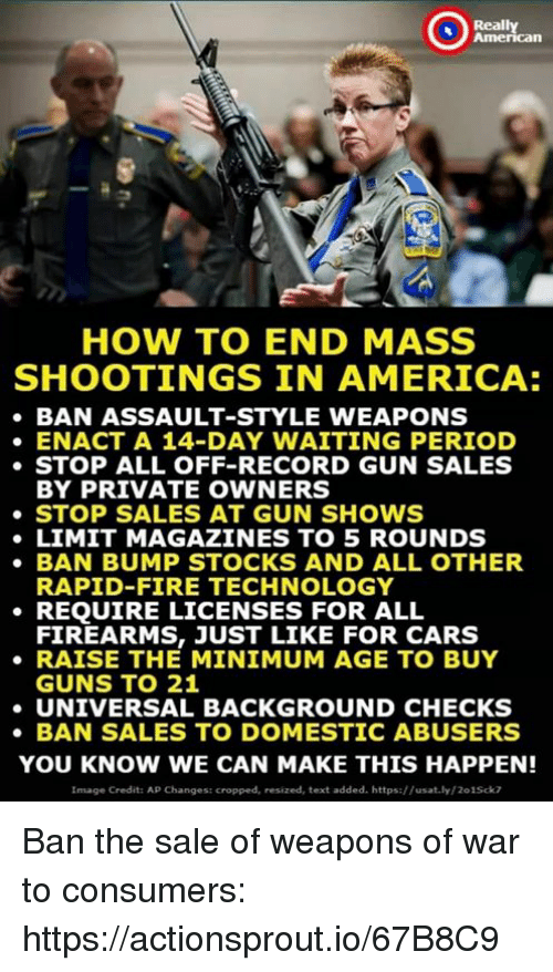 Stocks: Really  American  HOW TO END MASS  SHOOTINGS IN AMERICA:  BAN ASSAULT-STYLE WEAPONS  ENACT A 14-DAY WAITING PERIOD  STOP ALL OFF-RECORD GUN SALES  BY PRIVATE OWNERS  STOP SALES AT GUN SHOWS  LIMIT MAGAZINES TO 5 ROUNDS  BAN BUMP STOCKS AND ALL OTHER  RAPID-FIRE TECHNOLOGY  REQUIRE LICENSES FOR ALL  FIREARMS, JUST LIKE FOR CARS  RAISE THE MINIMUM AGE TO BUY  GUNS TO 21  UNIVERSAL BACKGROUND CHECKS  BAN SALES TO DOMESTIC ABUSERS  YOU KNOW WE CAN MAKE THIS HAPPEN!  Image Credit: AP Changes: cropped, resized, text added. https://usat.ly/201Sck7 Ban the sale of weapons of war to consumers: https://actionsprout.io/67B8C9