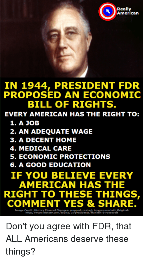 Franklinator: Really  American  IN 1944, PRESIDENT FDR  PROPOSED  AN ECONOMIC  BILL OF RIGHTS  EVERY AMERICAN HAS THE RIGHT TO:  1. A JOB  2. AN ADEQUATE WAGE  3. A DECENT HOME  4. MEDICAL CARE  5. ECONOMIC PROTECTIONS  6. A GOOD EDUCATION  IF YOU BELIEVE EVERY  AMERICAN HAS THE  RIGHT TO THESE THINGS  COMMENT YES & SHARE.  Channel Changesi cropped, resized, images overlaid. Original  http://www.history.com/topics/us-presidents/franklin-d-roosevelt Don't you agree with FDR, that ALL Americans deserve these things?