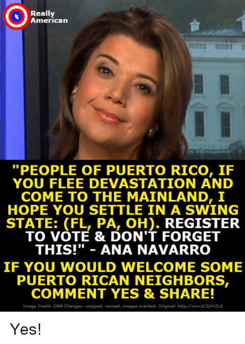 "cnn.com, American, and Http: Really  American  ""PEOPLE OF PUERTO RICO, IF  YOU FLEE DEVASTATION AND  COME TO THE MAINLAND, I  HOPE YOU SETTLE IN A SWING  STATE: (FL, PA, OH). REGISTER  TO VOTE & DON'T FORGET  THIS!""ANA NAVARRO  IF YOU WOULD WELCOME SOME  PUERTO RICAN NEIGHBORS  COMMENT YES & SHARE!  Image Credit: CNN Changes: cropped, resized, images overlaid. Original: http://cnn.it/2jH32L8 Yes!"