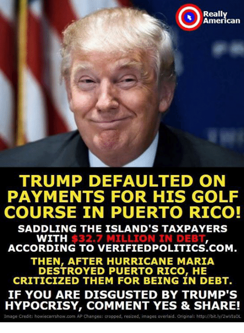 Golf Course: Really  American  TRUMP DEFAULTED ON  PAYMENTS FOR HIS GOLF  COURSE IN PUERTO RICO!  SADDLING THE ISLAND'S TAXPAYERS  WITH $32.7 MILLION IN DEBT  ACCORDING TO VERIFIEDPOLITICS.COM.  THEN, AFTER HURRICANE MARIA  DESTROYED PUERTO RICO, HE  CRITICIZED THEM FOR BEING IN DEBT.  IF YOU ARE DISGUSTED BY TRUMP'S  HYPOCRISY, COMMENT YES & SHARE!  Image Credit: howiecarrshow.com AP Changes: cropped, resized, images overlaid. Original: http://bit.ly/2wVIsOL