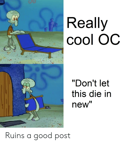 "Cool, Good, and New: Really  Cool OC  ""Don't let  this die in  new"" Ruins a good post"