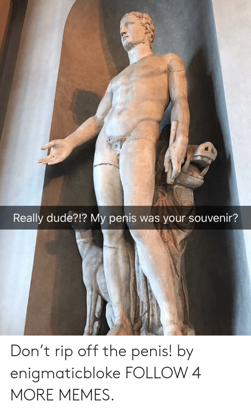 Rip Off: Really dude?!? My penis was your souvenir? Don't rip off the penis! by enigmaticbloke FOLLOW 4 MORE MEMES.