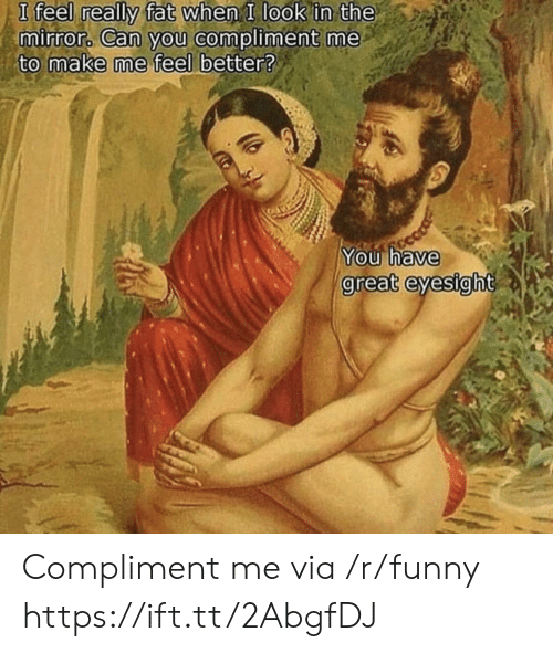 compliment me: really fat when I look in the  eel l  mirror Can you compliment me  to make me feel better?  You have  great  eyesight Compliment me via /r/funny https://ift.tt/2AbgfDJ