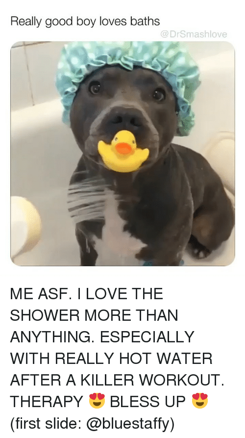 Baths: Really good boy loves baths  @DrSmashlove ME ASF. I LOVE THE SHOWER MORE THAN ANYTHING. ESPECIALLY WITH REALLY HOT WATER AFTER A KILLER WORKOUT. THERAPY 😍 BLESS UP 😍 (first slide: @bluestaffy)