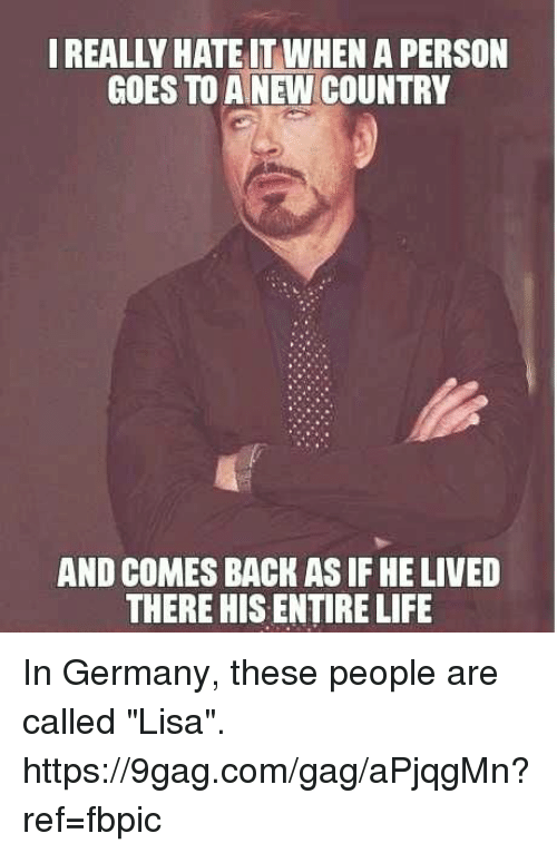 "9gag, Dank, and Life: REALLY HATE IT WHEN A PERSON  GOES TO A NEW COUNTRY  AND COMES BACK AS IF HE LIVED  THERE HIS ENTIRE LIFE In Germany, these people are called ""Lisa"". https://9gag.com/gag/aPjqgMn?ref=fbpic"