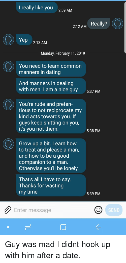 Dating, Rude, and Common: really like you  2:09 AM  2:12 AM Really?  Yep 2:13 AM  Monday, February 11,2019  You need to learn common  manners in dating  And manners in dealing  with men. I am a nice quy  5:37 PM  You're rude and preten-  tious to not reciprocate my  kind acts towards you. If  guys keep shitting on you,  it's you not them  5:38 PM  Grow up a bit. Learn how  to treat and please a man,  and how to be a good  companion to a man  Otherwise you'll be lonely  T hat's all I have to say  Thanks for wasting  my time  5:39 PM  Enter message  SEND