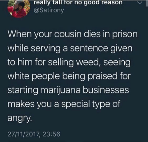 Good Reason: really tall for no good reason  @Satirony  When your cousin dies in prison  while serving a sentence given  to him for selling weed, seeing  white people being praised for  starting marijuana businesses  makes you a special type of  angry.  27/11/2017, 23:56