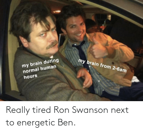ron: Really tired Ron Swanson next to energetic Ben.
