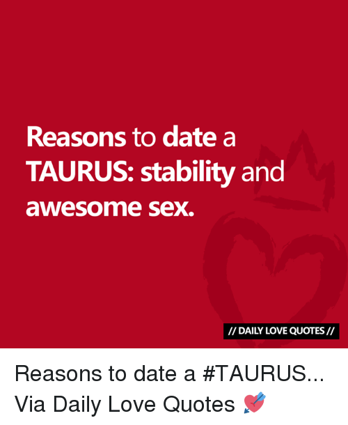 Love, Sex, and Date: Reasons to date a  TAURUS: stability and  awesome sex.  // DAILY LOVE QUOTES// Reasons to date a #TAURUS...  Via Daily Love Quotes 💘