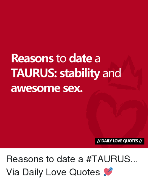 Love, Sex, and Date: Reasons to date a  TAURUS: stability and  awesome sex.  I/ DAILY LOVE QUOTES// Reasons to date a #TAURUS...  Via Daily Love Quotes 💘