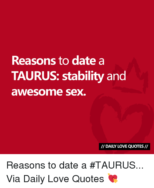 Astrology Memes: Reasons to date a  TAURUS: stability and  awesome sex.  I/ DAILY LOVE QUOTES// Reasons to date a #TAURUS...  Via Daily Love Quotes 💘