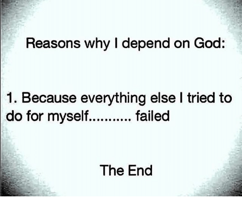 God, Memes, and 🤖: Reasons why I depend on God:  1. Because everything else I tried to  do for myseffailed  The End