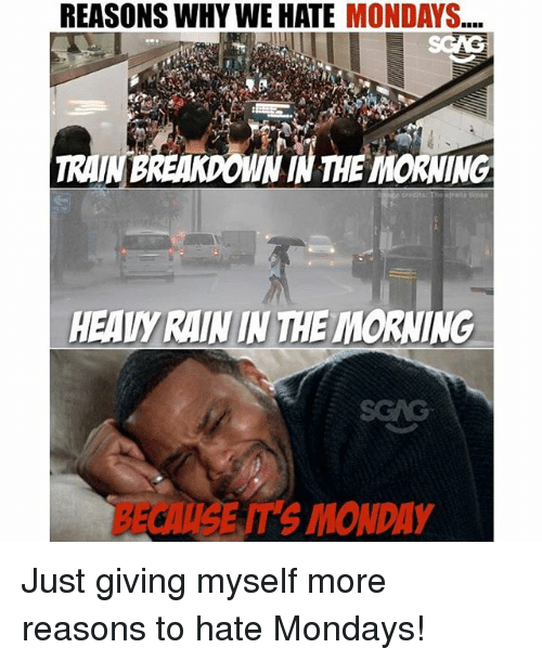 just giving: REASONS WHY WE HATE MONDAYS...  TRAINBREAKDOWN IN THE MORNING  HEADY RAIN IN THE IMORNING  BECAUSE IT'S MONDAY Just giving myself more reasons to hate Mondays!