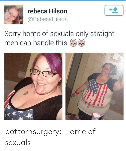 Hilson: rebeca Hilson  @RebecaHilson  Sorry home of sexuals only straight  men can handle this bottomsurgery:  Home of sexuals