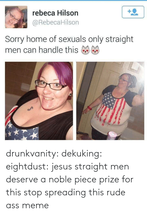 Hilson: rebeca Hilson  @RebecaHilson  Sorry home of sexuals only straight  men can handle this drunkvanity:  dekuking:  eightdust:  jesus  straight men deserve a noble piece prize for this   stop spreading this rude ass meme